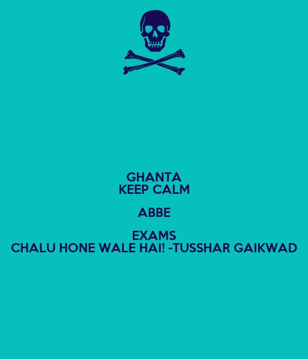 GHANTA KEEP CALM ABBE EXAMS CHALU HONE WALE HAI! -TUSSHAR GAIKWAD