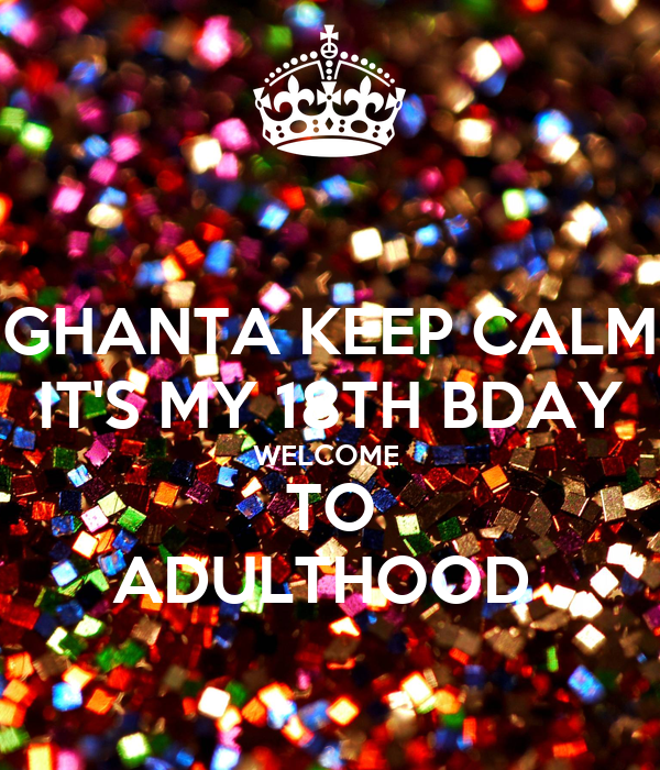 GHANTA KEEP CALM IT'S MY 18TH BDAY WELCOME  TO ADULTHOOD