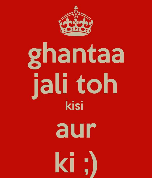 ghantaa jali toh kisi  aur ki ;)
