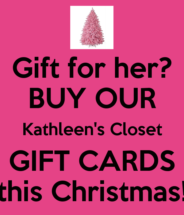 Gift for her? BUY OUR Kathleen's Closet GIFT CARDS this Christmas!