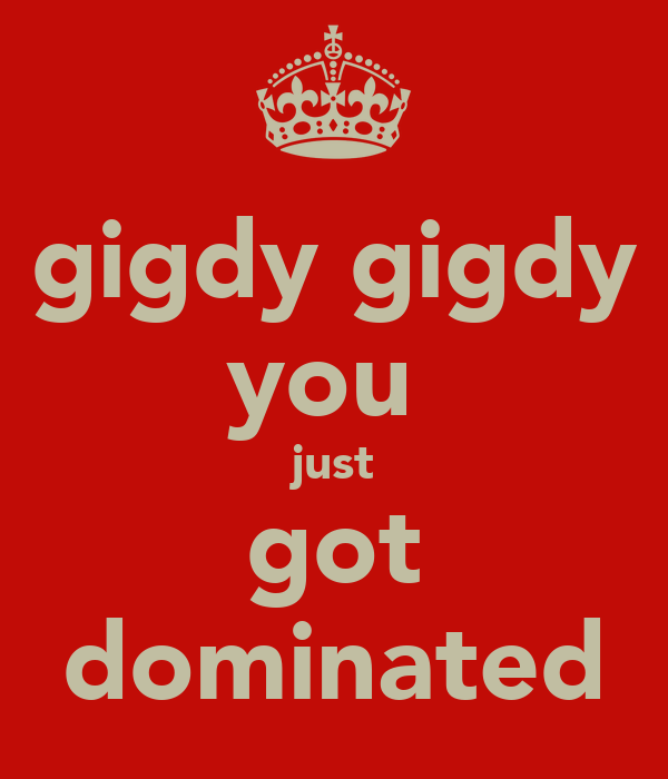 gigdy gigdy you  just got dominated