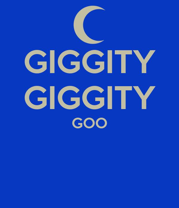 GIGGITY GIGGITY GOO