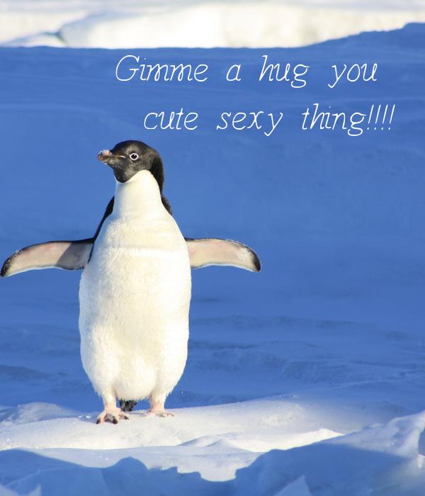 Gimme a hug you  cute sexy thing!!!!