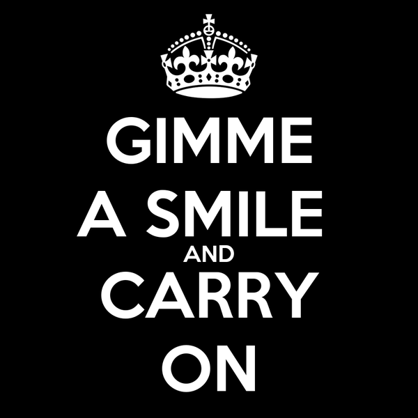 GIMME A SMILE  AND CARRY ON