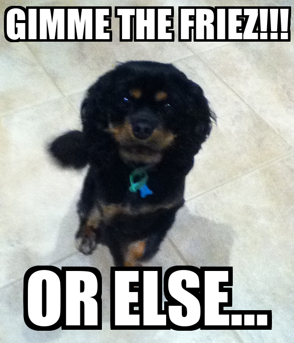 GIMME THE FRIEZ!!! OR ELSE...