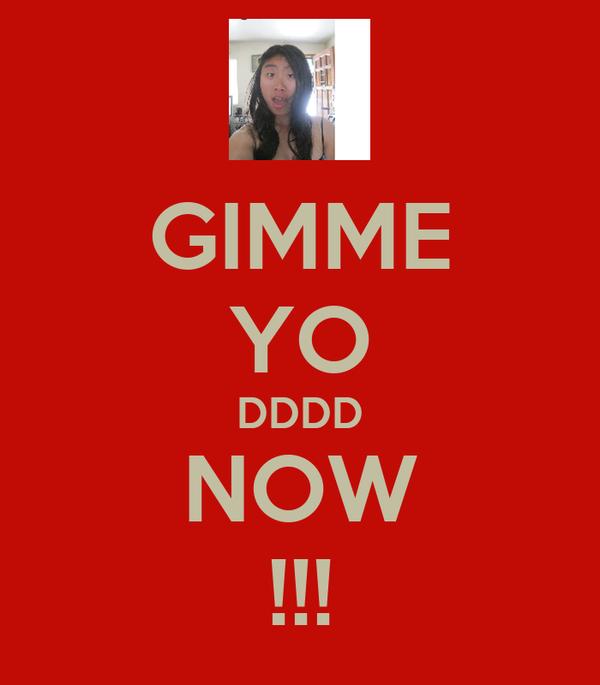 GIMME YO DDDD NOW !!!