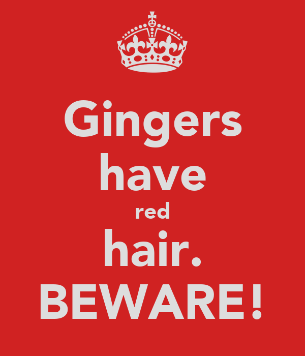 Gingers have red hair. BEWARE!
