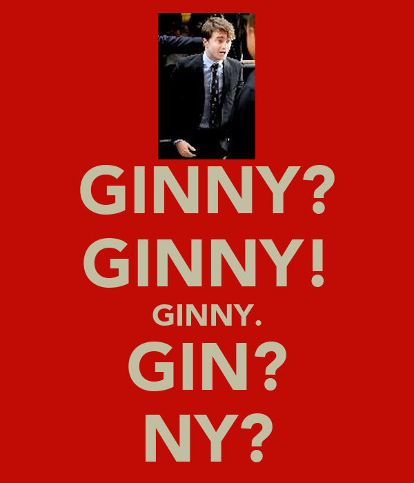 GINNY? GINNY! GINNY. GIN? NY?