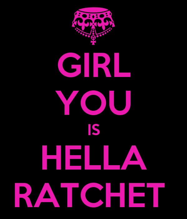 GIRL YOU IS HELLA RATCHET