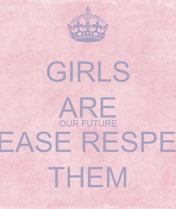 GIRLS ARE OUR FUTURE PLEASE RESPECT THEM