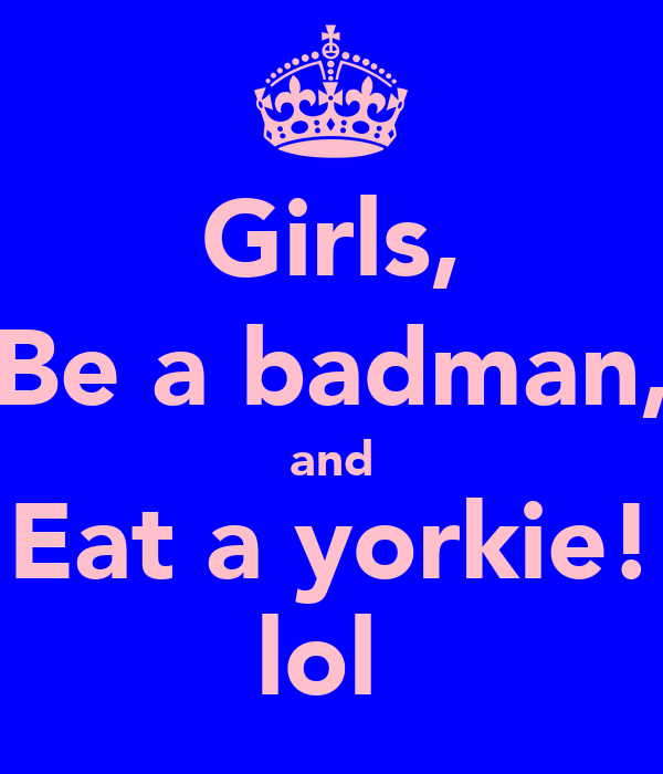 Girls, Be a badman, and Eat a yorkie! lol