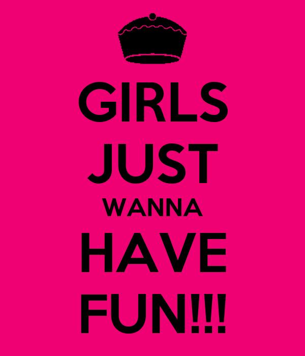 GIRLS JUST WANNA HAVE FUN!!!