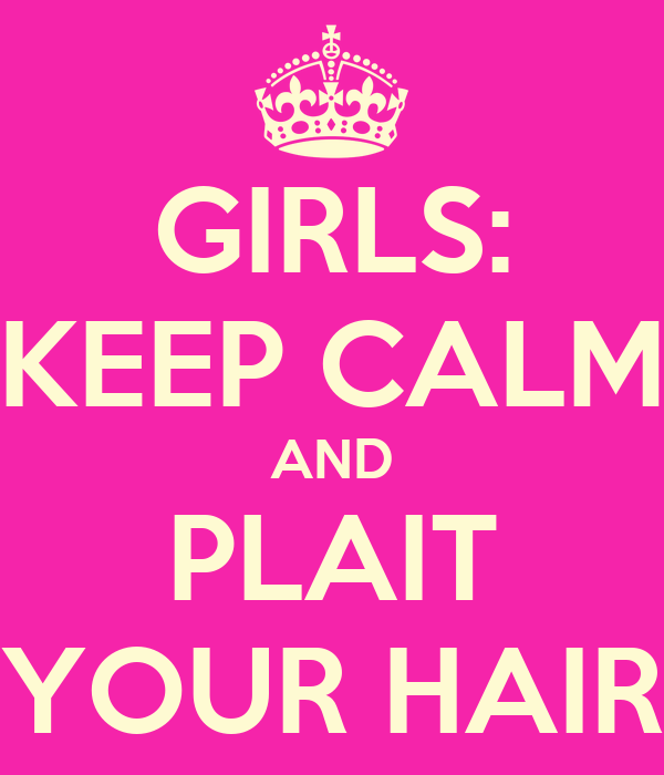 GIRLS: KEEP CALM AND PLAIT YOUR HAIR