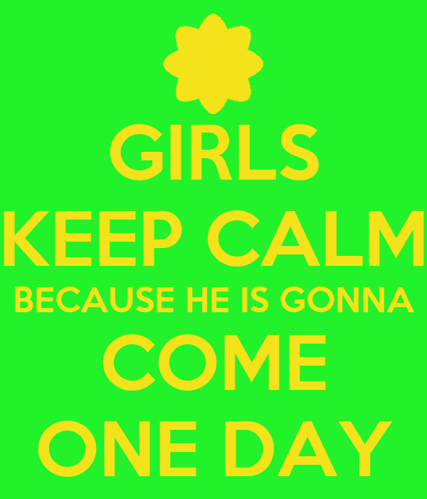 GIRLS KEEP CALM BECAUSE HE IS GONNA COME ONE DAY