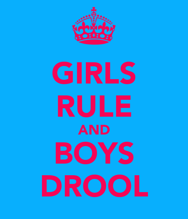 GIRLS RULE AND BOYS DROOL