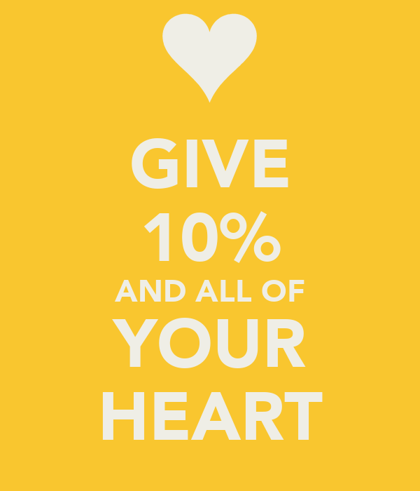 GIVE 10% AND ALL OF YOUR HEART