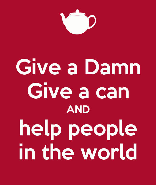 Give a Damn Give a can AND help people in the world
