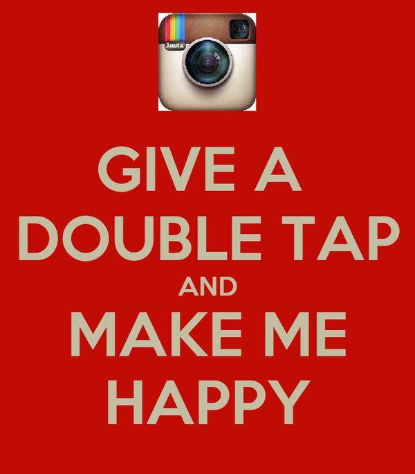 GIVE A  DOUBLE TAP AND MAKE ME HAPPY