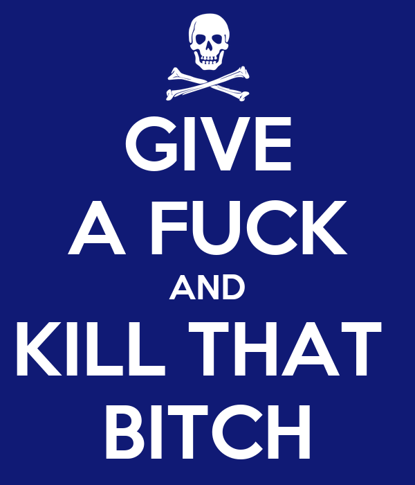 GIVE A FUCK AND KILL THAT  BITCH