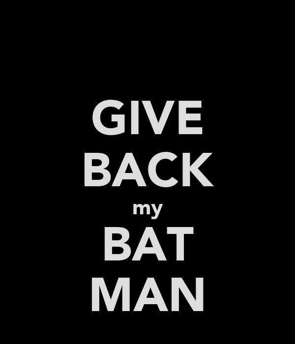 GIVE BACK my BAT MAN
