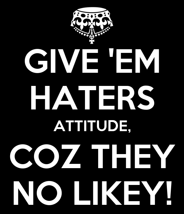 GIVE 'EM HATERS ATTITUDE, COZ THEY NO LIKEY!