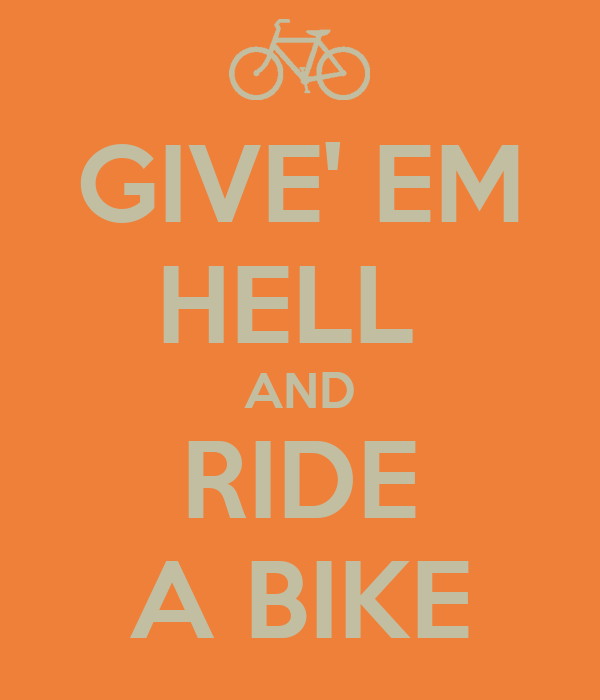 GIVE' EM HELL  AND RIDE A BIKE