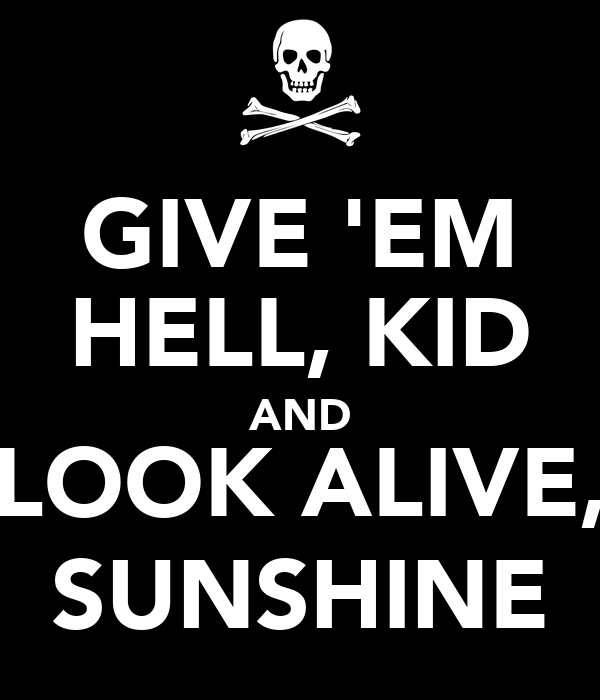 GIVE 'EM HELL, KID AND LOOK ALIVE, SUNSHINE