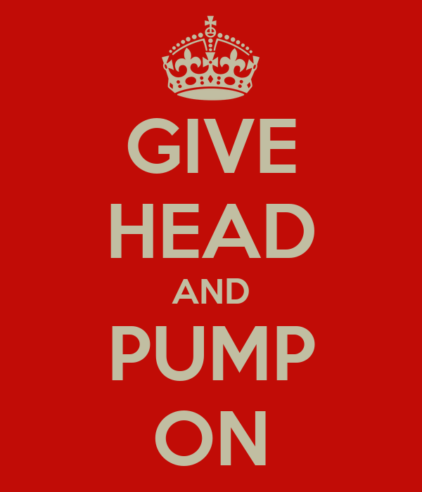 GIVE HEAD AND PUMP ON