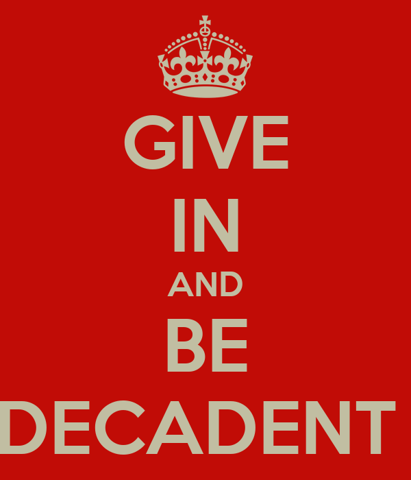 GIVE IN AND BE DECADENT
