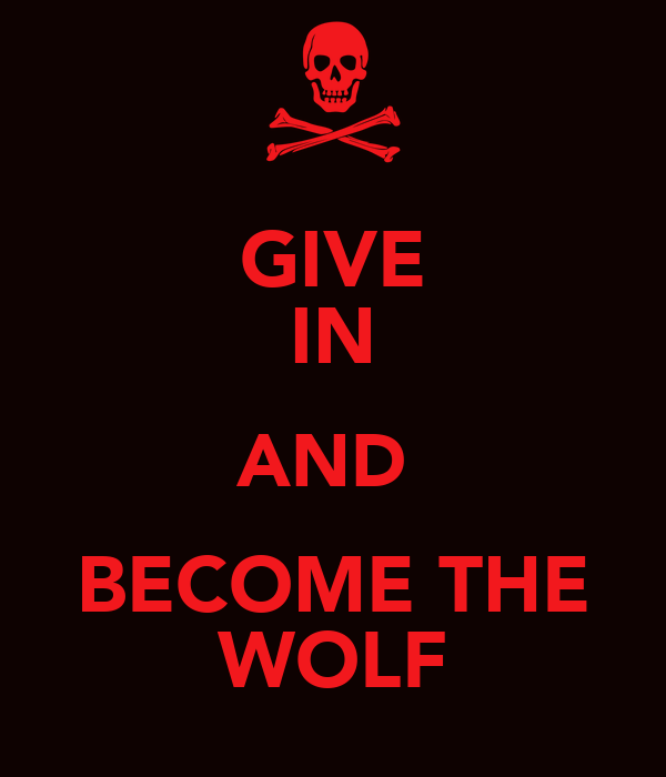 GIVE IN AND  BECOME THE WOLF