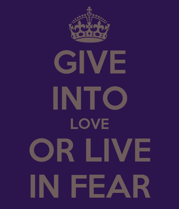 GIVE INTO LOVE OR LIVE IN FEAR