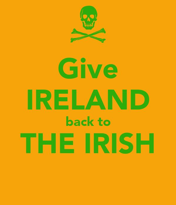 Give IRELAND back to THE IRISH