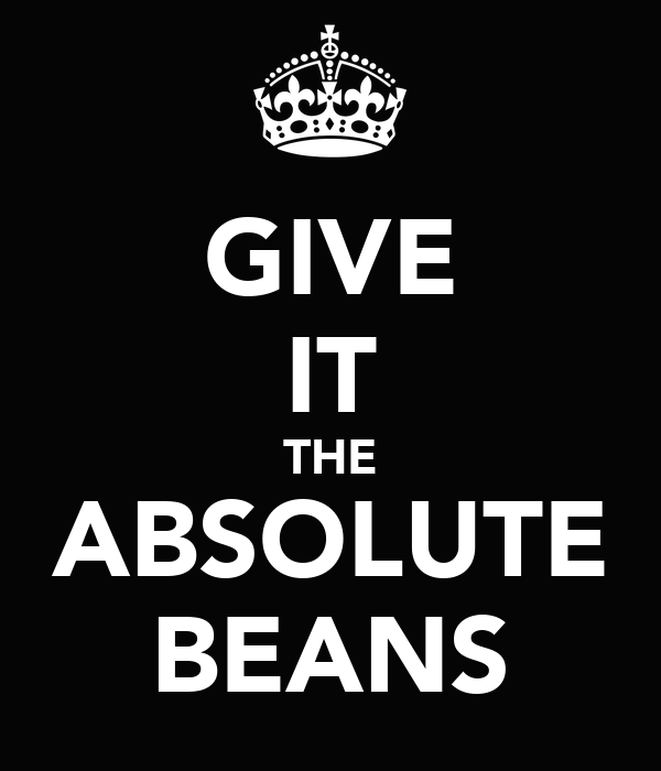 GIVE IT THE ABSOLUTE BEANS