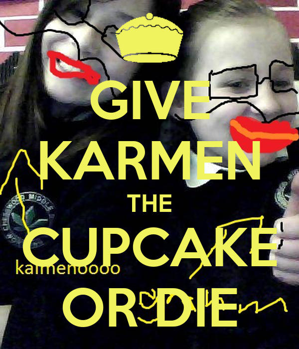 GIVE KARMEN THE CUPCAKE OR DIE