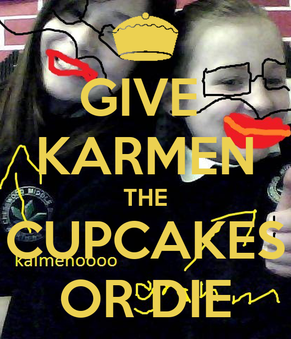 GIVE  KARMEN THE CUPCAKES OR DIE