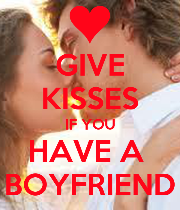 GIVE KISSES IF YOU HAVE A  BOYFRIEND