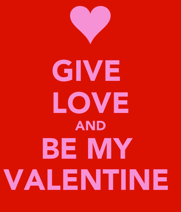 GIVE  LOVE AND BE MY  VALENTINE