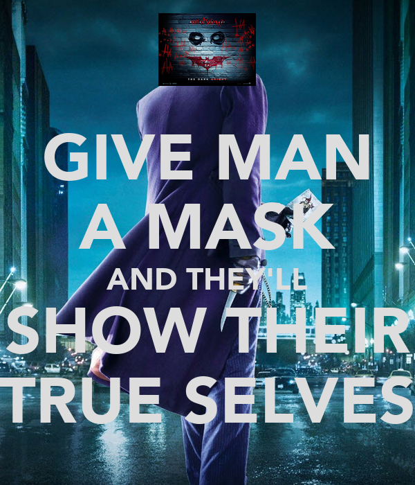 GIVE MAN A MASK AND THEY'LL SHOW THEIR TRUE SELVES