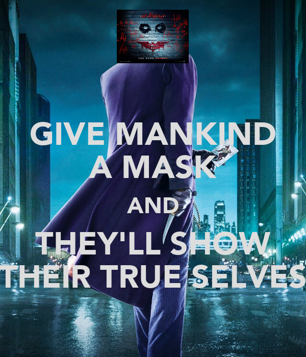 GIVE MANKIND A MASK AND THEY'LL SHOW THEIR TRUE SELVES