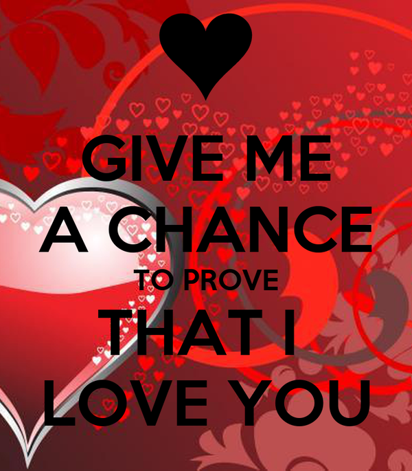 GIVE ME A CHANCE TO PROVE THAT I  LOVE YOU