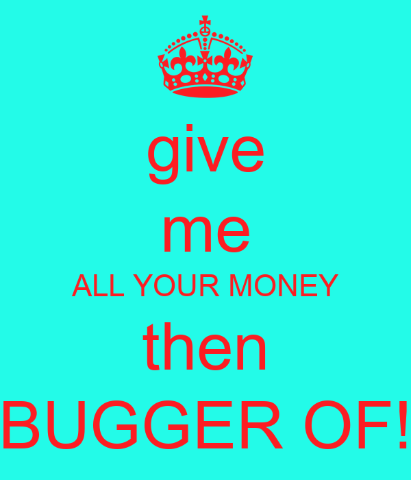 give me ALL YOUR MONEY then BUGGER OF!