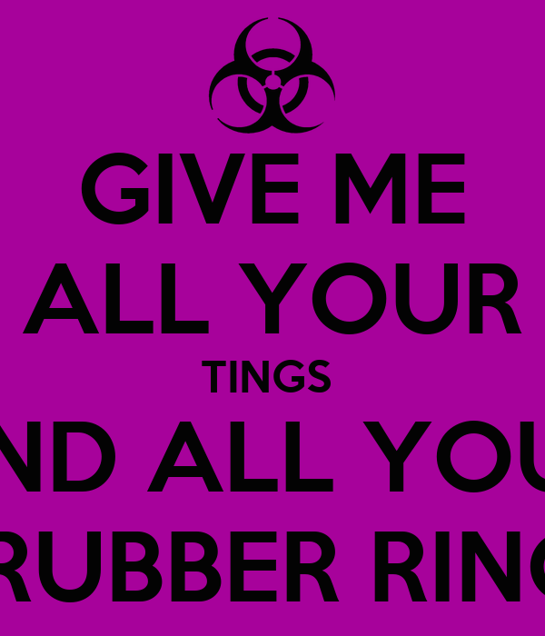 GIVE ME ALL YOUR TINGS  AND ALL YOUR  RUBBER RING
