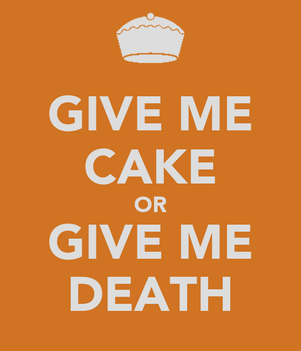 GIVE ME CAKE OR GIVE ME DEATH