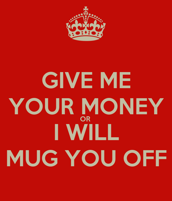 GIVE ME YOUR MONEY OR  I WILL MUG YOU OFF