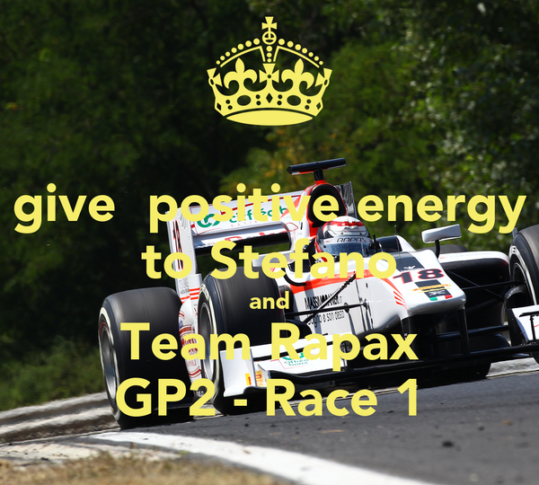 give  positive energy to Stefano and Team Rapax GP2 - Race 1