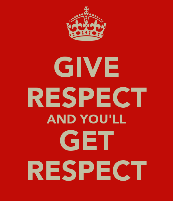 GIVE RESPECT AND YOU'LL GET RESPECT
