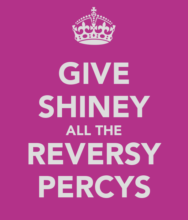 GIVE SHINEY ALL THE REVERSY PERCYS