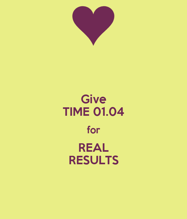 Give TIME 01.04 for REAL RESULTS