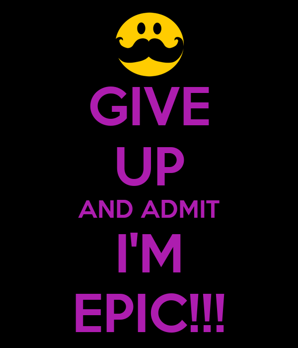 GIVE UP AND ADMIT I'M EPIC!!!