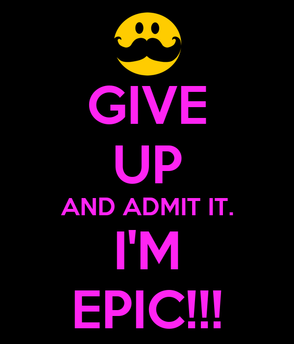 GIVE UP AND ADMIT IT. I'M EPIC!!!